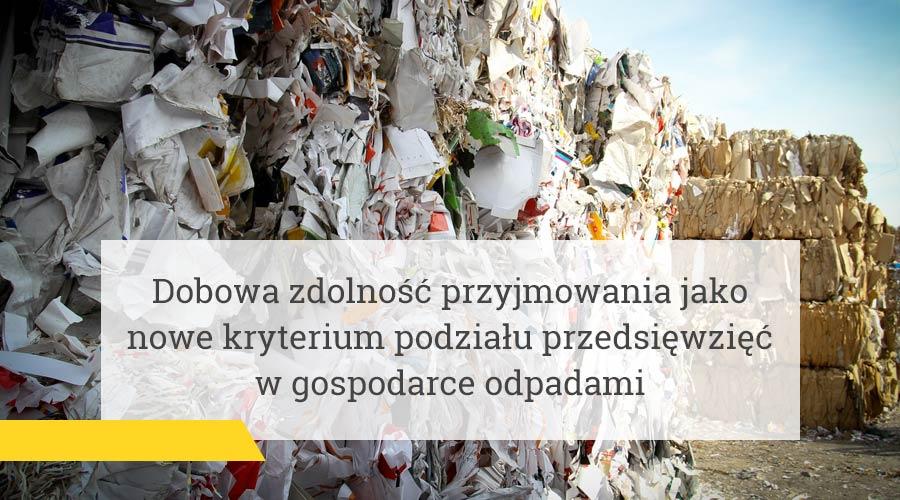 Dobowa zdolność przyjmowania jako nowe kryterium podziału przedsięwzięć w gospodarce odpadami!