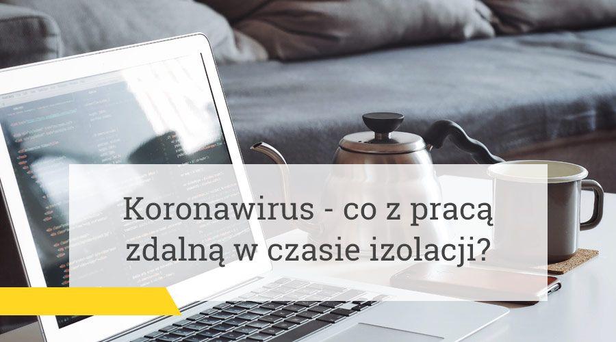 Koronawirus – co z pracą zdalną w czasie izolacji?