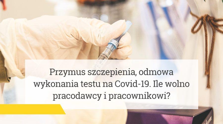 Przymus szczepienia, odmowa wykonania testu na Covid-19 – ile wolno pracodawcy i pracownikowi?