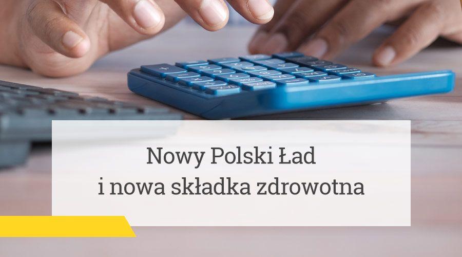 Nowy Polski Ład i nowa składka zdrowotna